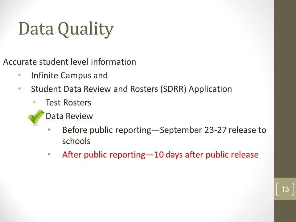 Data Quality Accurate student level information Infinite Campus and Student Data Review and Rosters (SDRR) Application Test Rosters Data Review Before public reportingSeptember 23-27 release to schools After public reporting10 days after public release 13