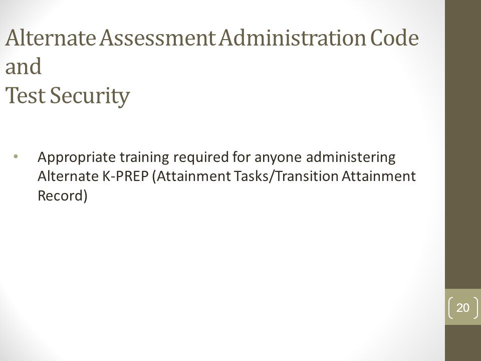 Alternate Assessment Administration Code and Test Security Appropriate training required for anyone administering Alternate K-PREP (Attainment Tasks/Transition Attainment Record) 20
