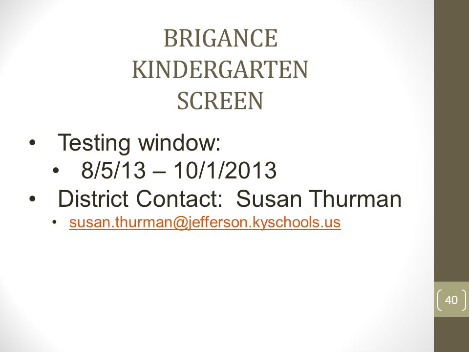BRIGANCE KINDERGARTEN SCREEN Testing window: 8/5/13 – 10/1/2013 District Contact: Susan Thurman susan.thurman@jefferson.kyschools.us 40