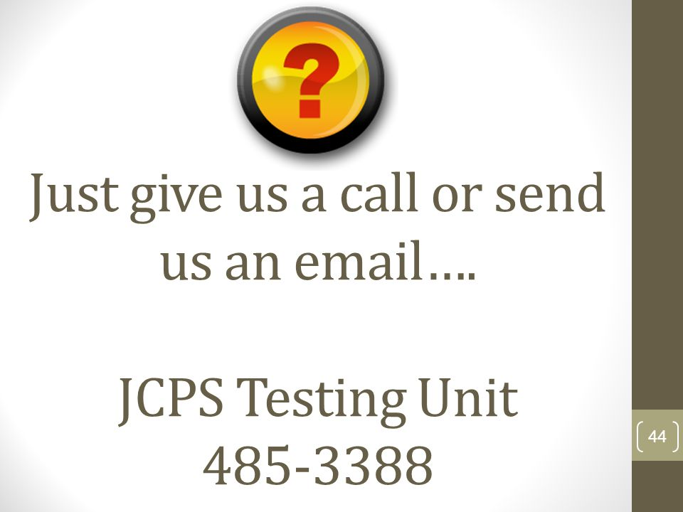 Just give us a call or send us an email…. JCPS Testing Unit 485-3388 44