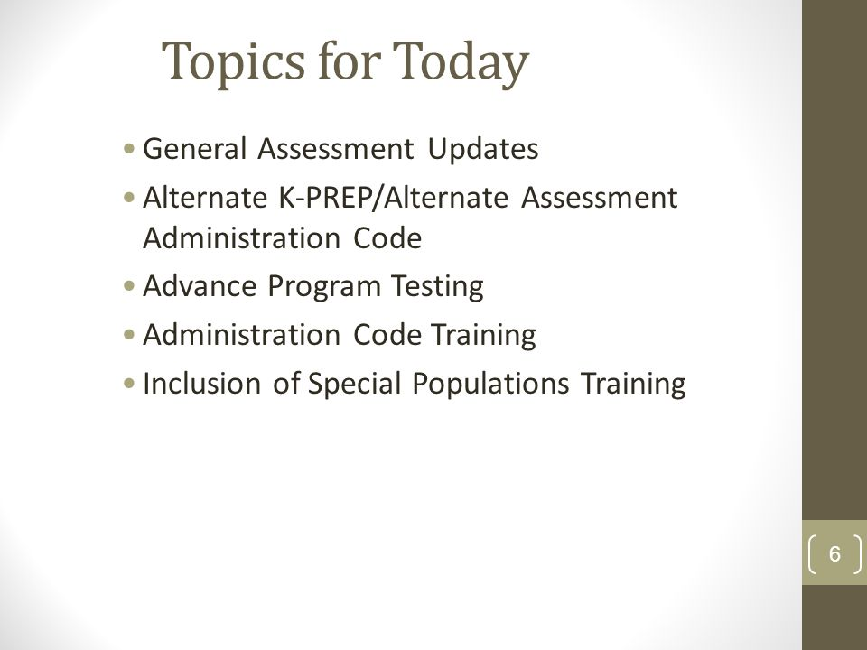 Topics for Today General Assessment Updates Alternate K-PREP/Alternate Assessment Administration Code Advance Program Testing Administration Code Training Inclusion of Special Populations Training 6