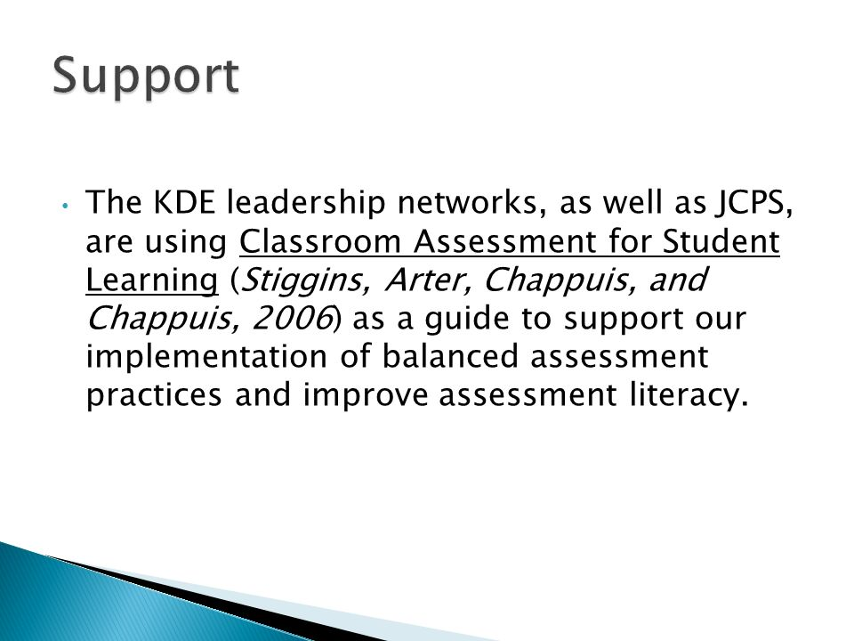 The KDE leadership networks, as well as JCPS, are using Classroom Assessment for Student Learning (Stiggins, Arter, Chappuis, and Chappuis, 2006) as a guide to support our implementation of balanced assessment practices and improve assessment literacy.