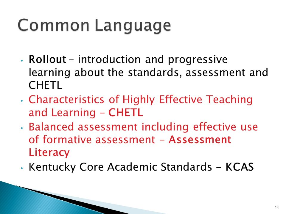Rollout – introduction and progressive learning about the standards, assessment and CHETL Characteristics of Highly Effective Teaching and Learning – CHETL Balanced assessment including effective use of formative assessment - Assessment Literacy Kentucky Core Academic Standards - KCAS 14