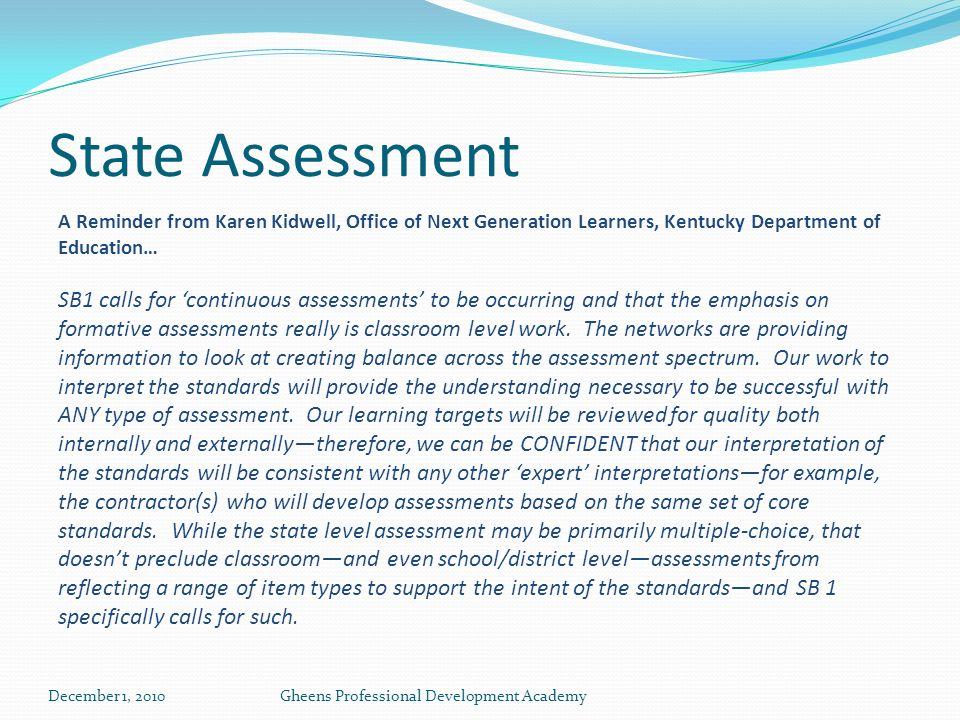State Assessment A Reminder from Karen Kidwell, Office of Next Generation Learners, Kentucky Department of Education… SB1 calls for continuous assessments to be occurring and that the emphasis on formative assessments really is classroom level work.