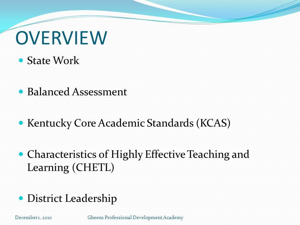 OVERVIEW State Work Balanced Assessment Kentucky Core Academic Standards (KCAS) Characteristics of Highly Effective Teaching and Learning (CHETL) District Leadership December 1, 2010Gheens Professional Development Academy