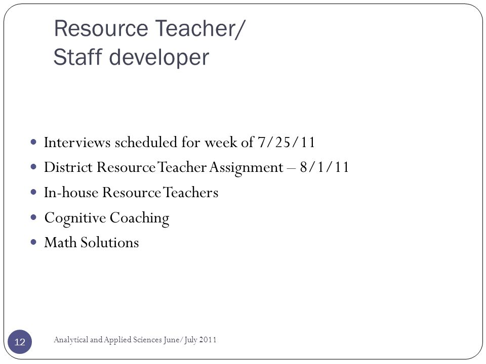 Resource Teacher/ Staff developer Interviews scheduled for week of 7/25/11 District Resource Teacher Assignment – 8/1/11 In-house Resource Teachers Cognitive Coaching Math Solutions Analytical and Applied Sciences June/July 2011 12