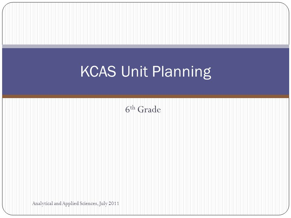 6 th Grade KCAS Unit Planning Analytical and Applied Sciences, July 2011