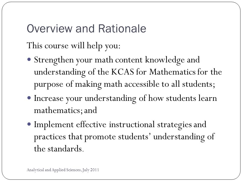 Overview and Rationale This course will help you: Strengthen your math content knowledge and understanding of the KCAS for Mathematics for the purpose of making math accessible to all students; Increase your understanding of how students learn mathematics; and Implement effective instructional strategies and practices that promote students understanding of the standards.