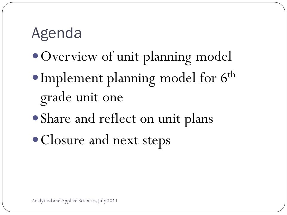 Agenda Overview of unit planning model Implement planning model for 6 th grade unit one Share and reflect on unit plans Closure and next steps Analytical and Applied Sciences, July 2011