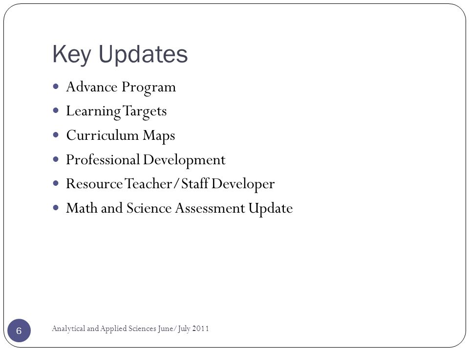 Key Updates Advance Program Learning Targets Curriculum Maps Professional Development Resource Teacher/Staff Developer Math and Science Assessment Update Analytical and Applied Sciences June/July
