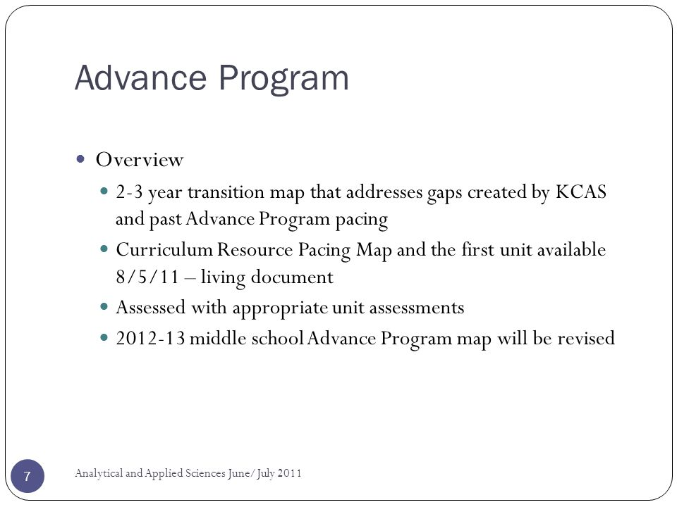 Advance Program Overview 2-3 year transition map that addresses gaps created by KCAS and past Advance Program pacing Curriculum Resource Pacing Map and the first unit available 8/5/11 – living document Assessed with appropriate unit assessments 2012-13 middle school Advance Program map will be revised Analytical and Applied Sciences June/July 2011 7