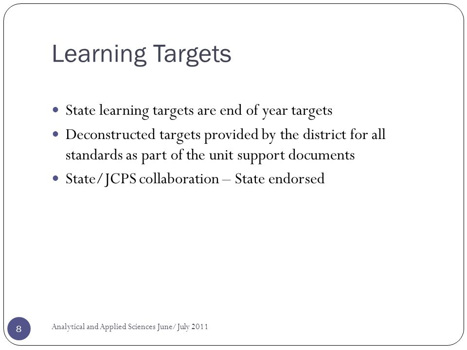 Learning Targets State learning targets are end of year targets Deconstructed targets provided by the district for all standards as part of the unit support documents State/JCPS collaboration – State endorsed Analytical and Applied Sciences June/July 2011 8
