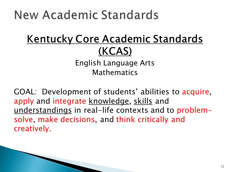 Kentucky Core Academic Standards (KCAS) English Language Arts Mathematics GOAL: Development of students abilities to acquire, apply and integrate knowledge, skills and understandings in real-life contexts and to problem- solve, make decisions, and think critically and creatively.