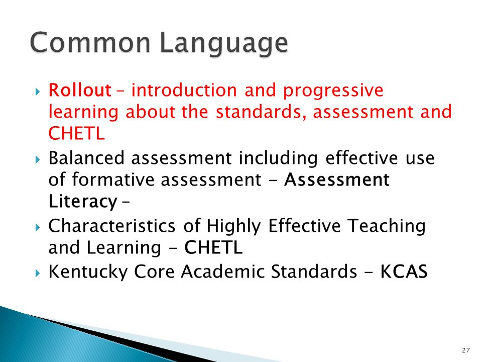 Rollout – introduction and progressive learning about the standards, assessment and CHETL Balanced assessment including effective use of formative assessment - Assessment Literacy – Characteristics of Highly Effective Teaching and Learning - CHETL Kentucky Core Academic Standards - KCAS 27