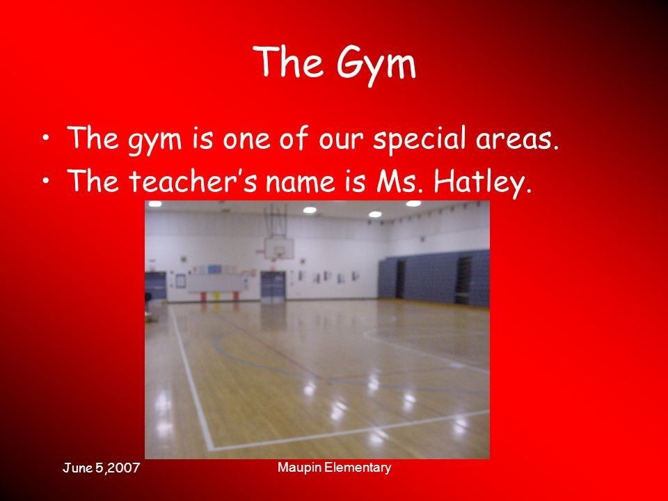 June 5,2007 Maupin Elementary The Gym The gym is one of our special areas.