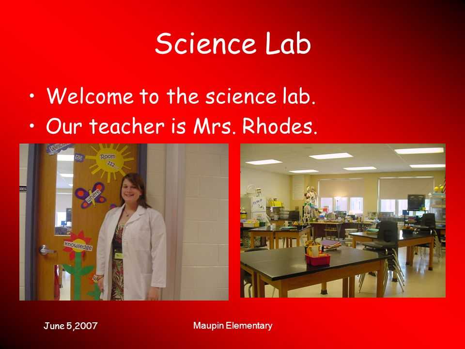 June 5,2007 Maupin Elementary Science Lab Welcome to the science lab. Our teacher is Mrs. Rhodes.