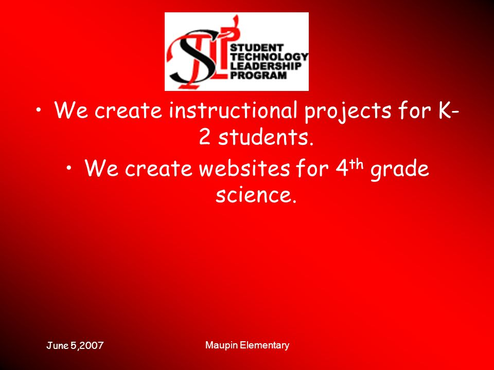 June 5,2007 Maupin Elementary We create instructional projects for K- 2 students.