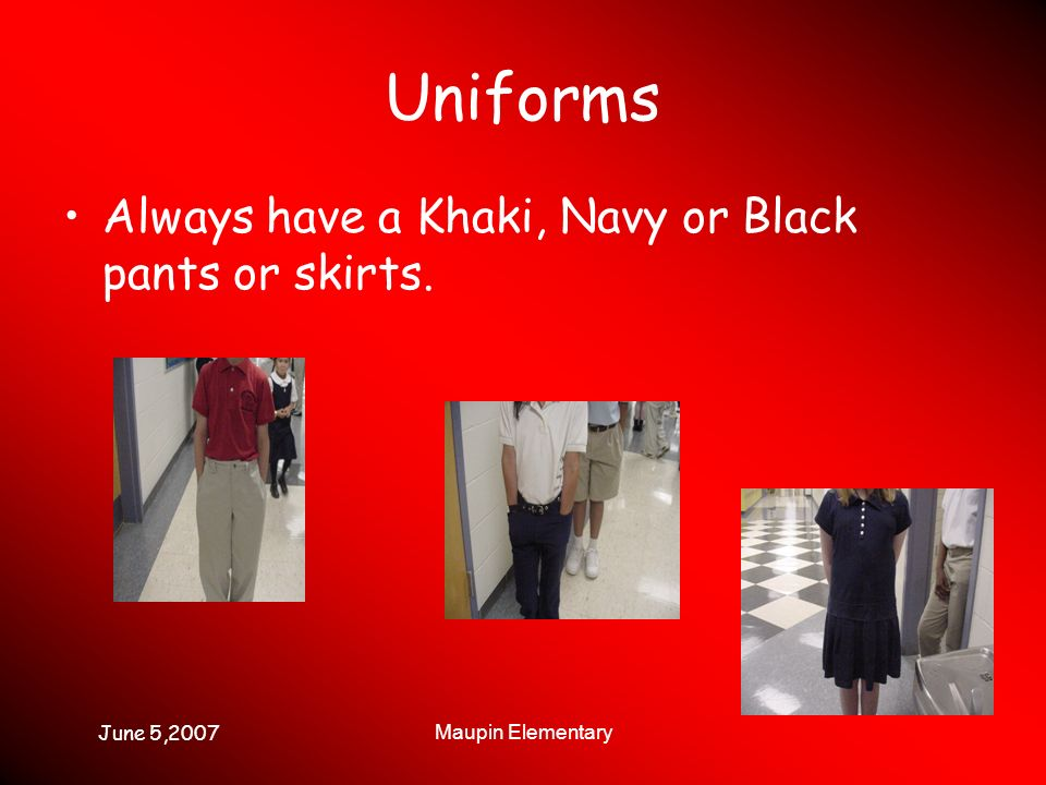June 5,2007 Maupin Elementary Uniforms Always have a Khaki, Navy or Black pants or skirts.