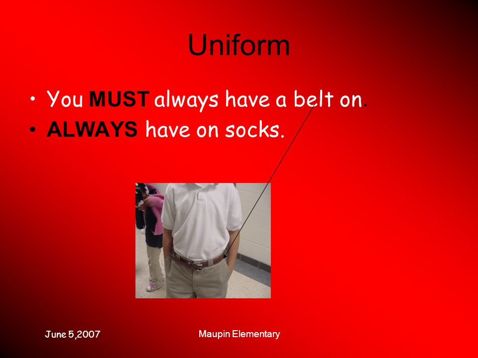 June 5,2007 Maupin Elementary Uniform You MUST always have a belt on. ALWAYS have on socks.
