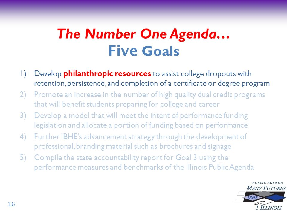 The Number One Agenda… Five Goals 1)Develop philanthropic resources to assist college dropouts with retention, persistence, and completion of a certificate or degree program 2)Promote an increase in the number of high quality dual credit programs that will benefit students preparing for college and career 3)Develop a model that will meet the intent of performance funding legislation and allocate a portion of funding based on performance 4)Further IBHEs advancement strategy through the development of professional, branding material such as brochures and signage 5)Compile the state accountability report for Goal 3 using the performance measures and benchmarks of the Illinois Public Agenda 16