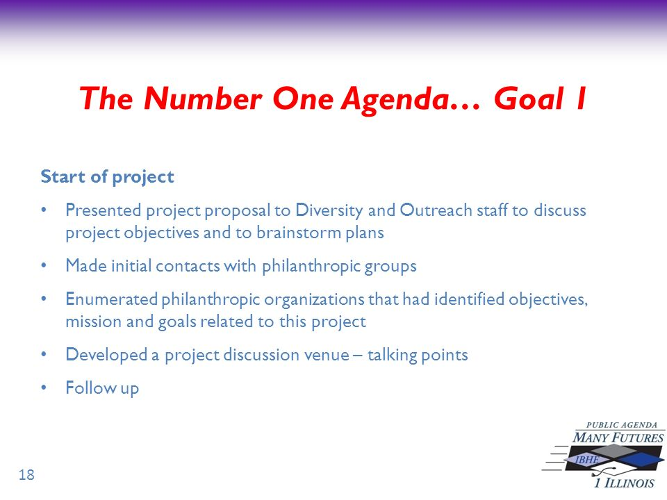 18 Start of project Presented project proposal to Diversity and Outreach staff to discuss project objectives and to brainstorm plans Made initial contacts with philanthropic groups Enumerated philanthropic organizations that had identified objectives, mission and goals related to this project Developed a project discussion venue – talking points Follow up The Number One Agenda… Goal 1