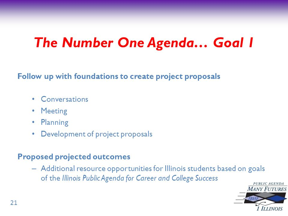 21 Follow up with foundations to create project proposals Conversations Meeting Planning Development of project proposals Proposed projected outcomes – Additional resource opportunities for Illinois students based on goals of the Illinois Public Agenda for Career and College Success The Number One Agenda… Goal 1