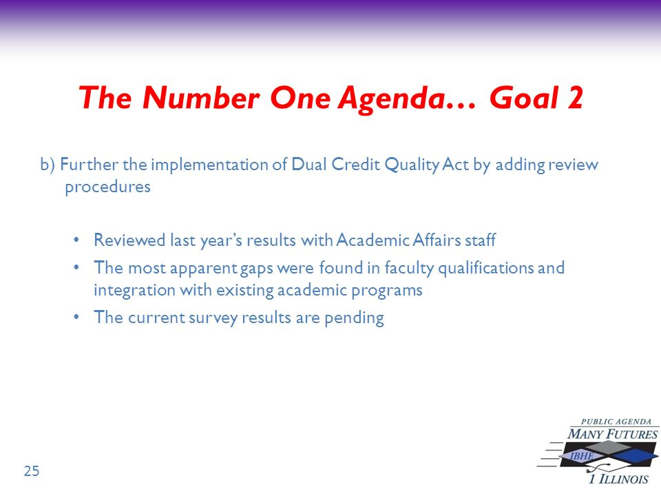 b) Further the implementation of Dual Credit Quality Act by adding review procedures Reviewed last years results with Academic Affairs staff The most apparent gaps were found in faculty qualifications and integration with existing academic programs The current survey results are pending 25 The Number One Agenda… Goal 2