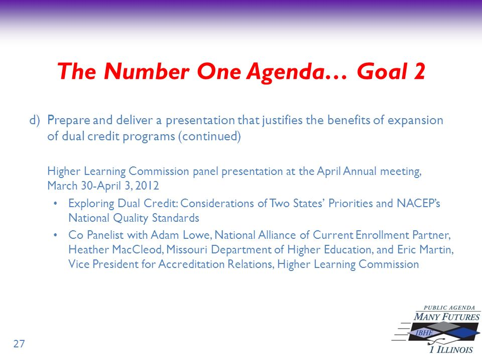 d)Prepare and deliver a presentation that justifies the benefits of expansion of dual credit programs (continued) Higher Learning Commission panel presentation at the April Annual meeting, March 30-April 3, 2012 Exploring Dual Credit: Considerations of Two States Priorities and NACEPs National Quality Standards Co Panelist with Adam Lowe, National Alliance of Current Enrollment Partner, Heather MacCleod, Missouri Department of Higher Education, and Eric Martin, Vice President for Accreditation Relations, Higher Learning Commission 27 The Number One Agenda… Goal 2