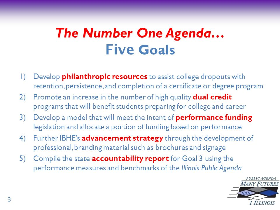The Number One Agenda… Five Goals 1)Develop philanthropic resources to assist college dropouts with retention, persistence, and completion of a certificate or degree program 2)Promote an increase in the number of high quality dual credit programs that will benefit students preparing for college and career 3)Develop a model that will meet the intent of performance funding legislation and allocate a portion of funding based on performance 4)Further IBHEs advancement strategy through the development of professional, branding material such as brochures and signage 5)Compile the state accountability report for Goal 3 using the performance measures and benchmarks of the Illinois Public Agenda 3