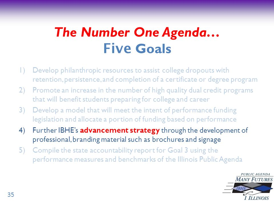 35 The Number One Agenda… Five Goals 1)Develop philanthropic resources to assist college dropouts with retention, persistence, and completion of a certificate or degree program 2)Promote an increase in the number of high quality dual credit programs that will benefit students preparing for college and career 3)Develop a model that will meet the intent of performance funding legislation and allocate a portion of funding based on performance 4)Further IBHEs advancement strategy through the development of professional, branding material such as brochures and signage 5)Compile the state accountability report for Goal 3 using the performance measures and benchmarks of the Illinois Public Agenda