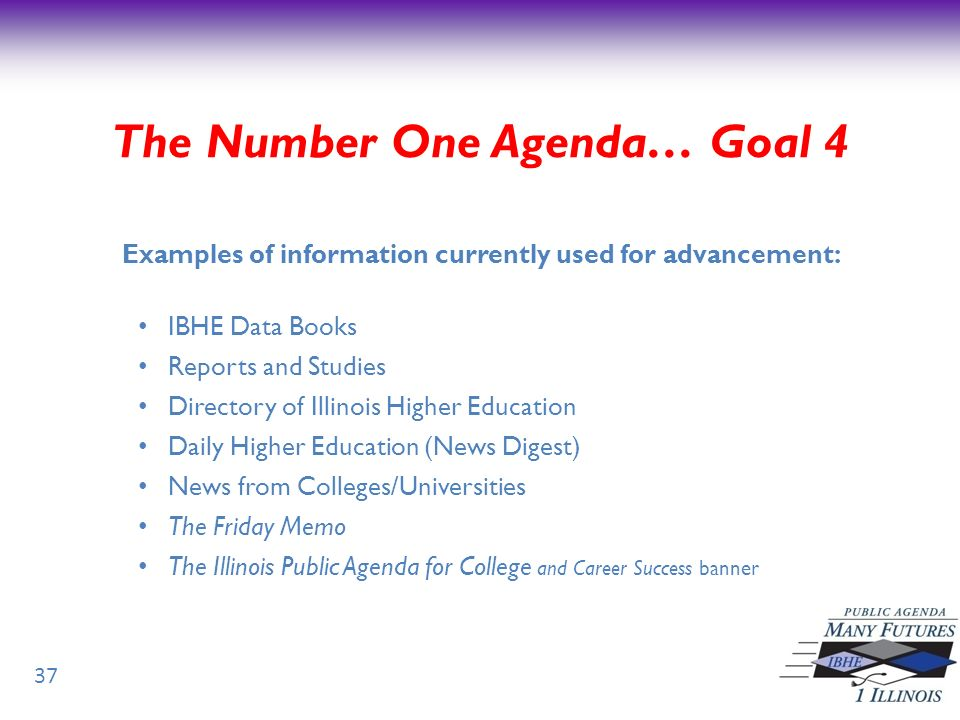 37 Examples of information currently used for advancement: IBHE Data Books Reports and Studies Directory of Illinois Higher Education Daily Higher Education (News Digest) News from Colleges/Universities The Friday Memo The Illinois Public Agenda for College and Career Success banner The Number One Agenda… Goal 4