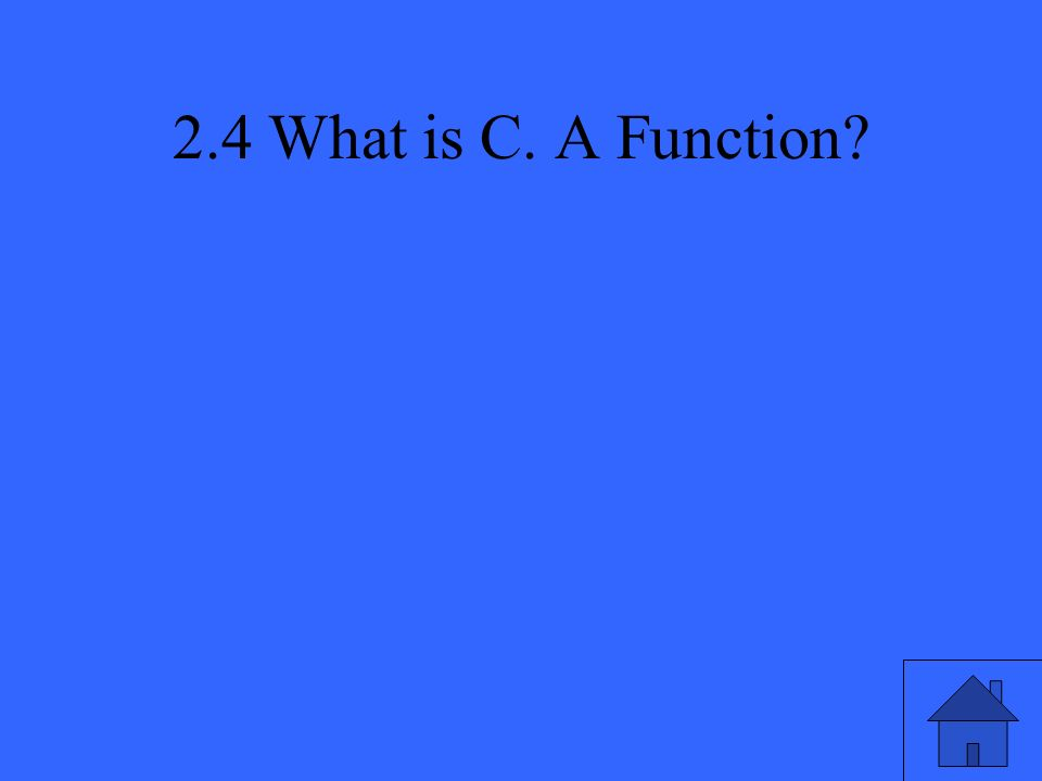 2.4 What is C. A Function