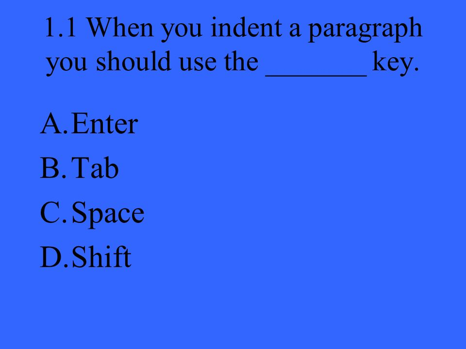 1.1 When you indent a paragraph you should use the _______ key. A.Enter B.Tab C.Space D.Shift