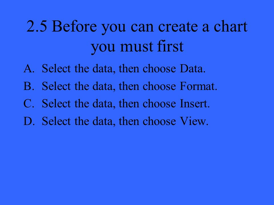2.5 Before you can create a chart you must first A.Select the data, then choose Data.
