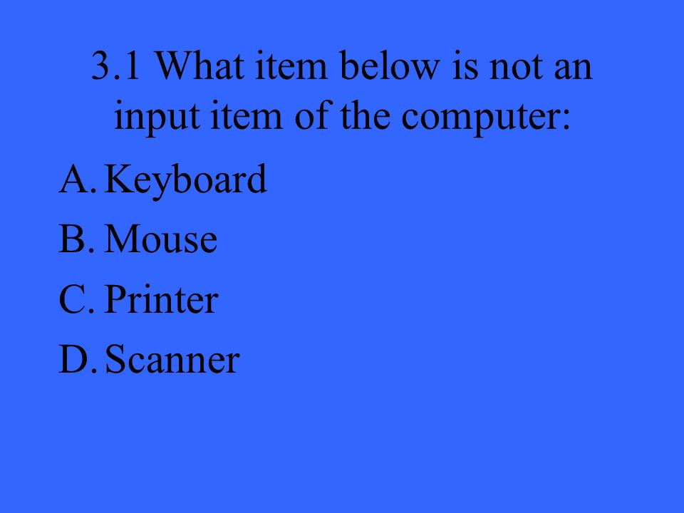 3.1 What item below is not an input item of the computer: A.Keyboard B.Mouse C.Printer D.Scanner