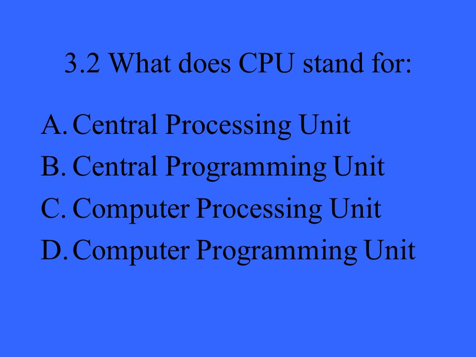 3.2 What does CPU stand for: A.Central Processing Unit B.Central Programming Unit C.Computer Processing Unit D.Computer Programming Unit