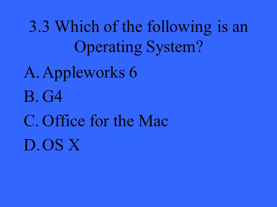 3.3 Which of the following is an Operating System A.Appleworks 6 B.G4 C.Office for the Mac D.OS X