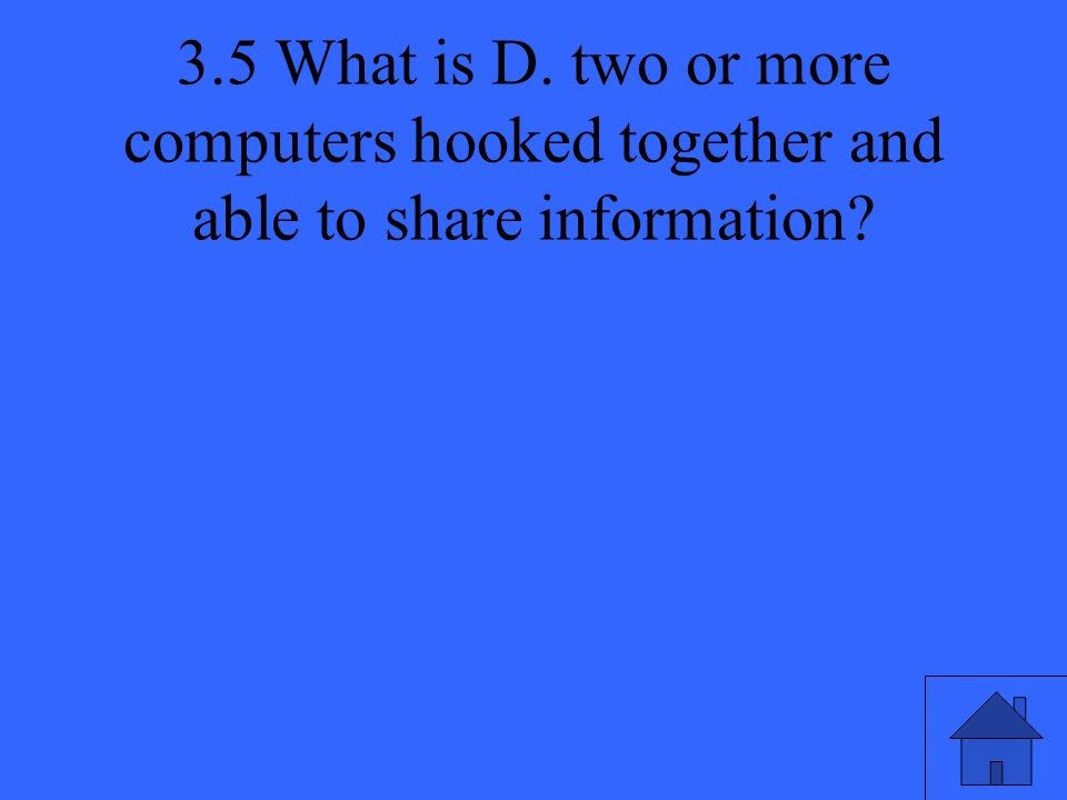 3.5 What is D. two or more computers hooked together and able to share information