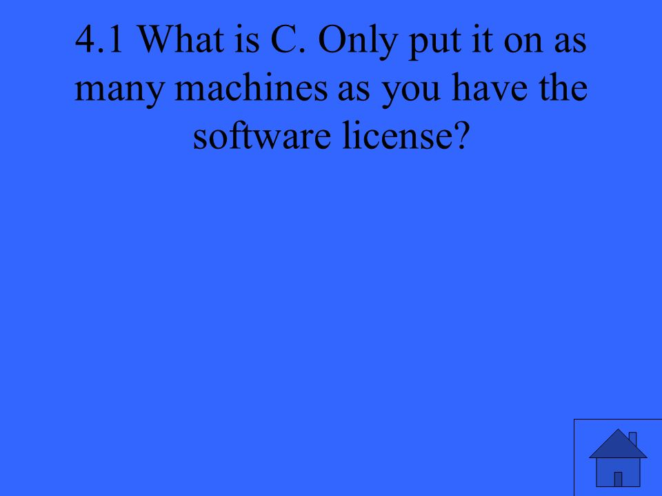 4.1 What is C. Only put it on as many machines as you have the software license
