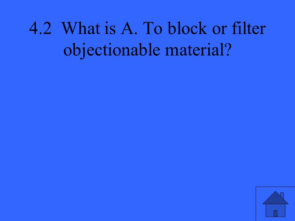 4.2 What is A. To block or filter objectionable material