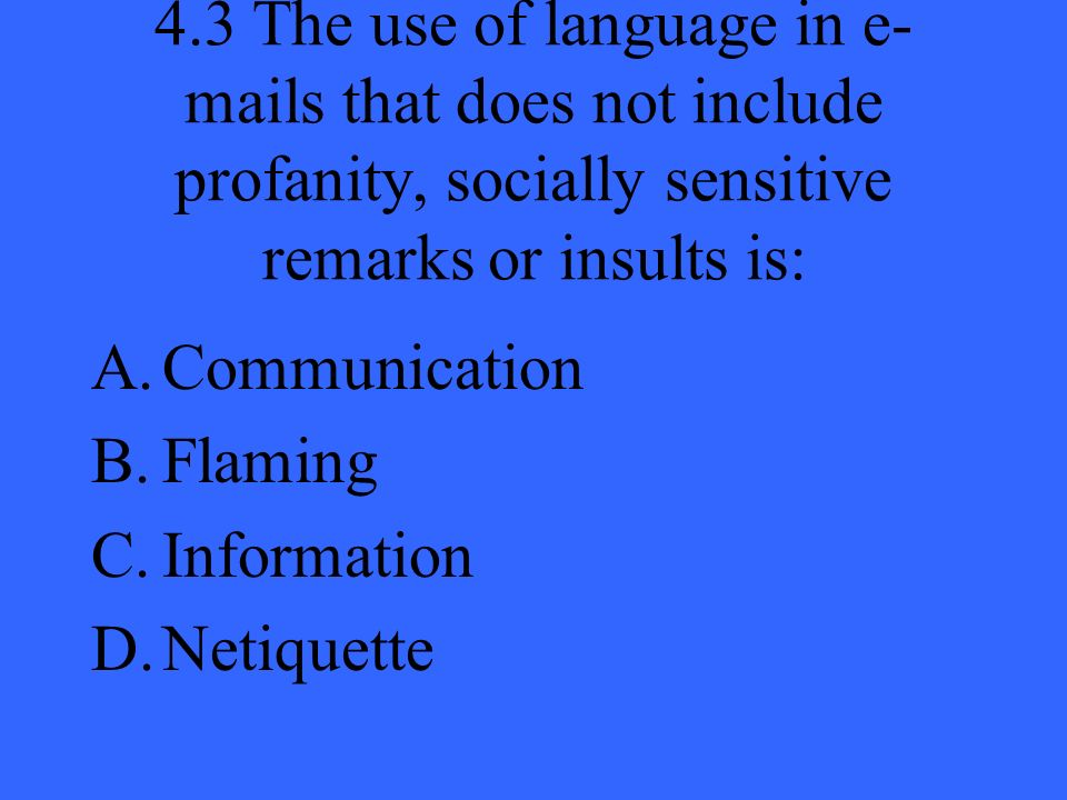4.3 The use of language in e- mails that does not include profanity, socially sensitive remarks or insults is: A.Communication B.Flaming C.Information D.Netiquette