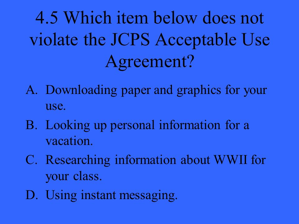 4.5 Which item below does not violate the JCPS Acceptable Use Agreement.