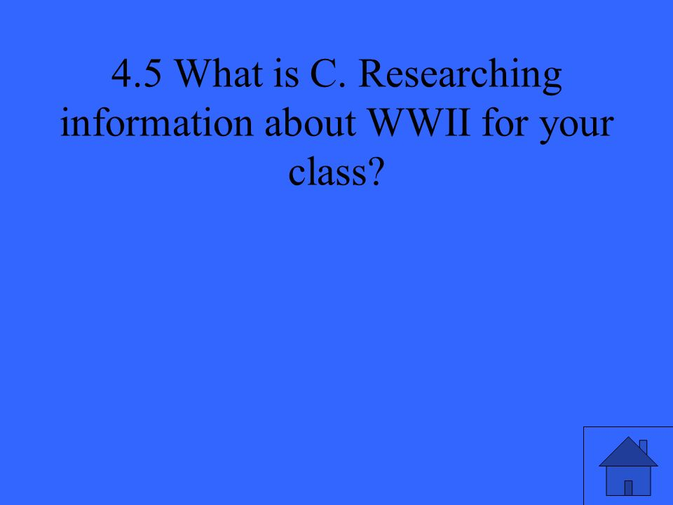 4.5 What is C. Researching information about WWII for your class