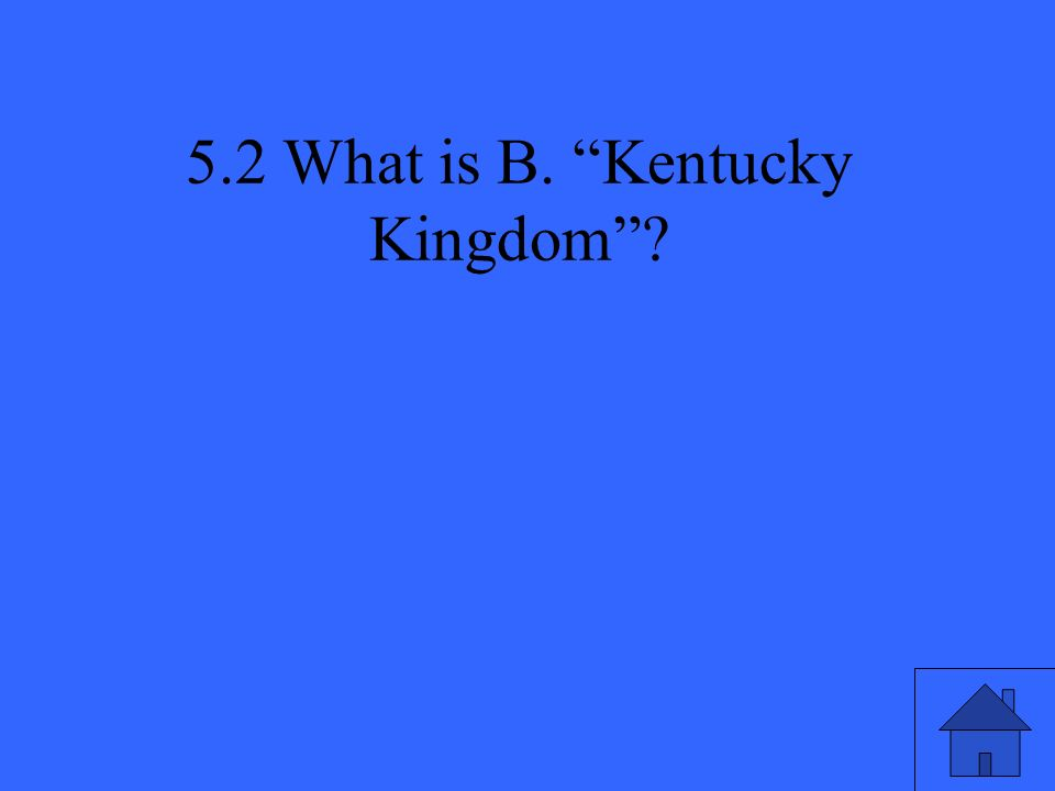 5.2 What is B. Kentucky Kingdom