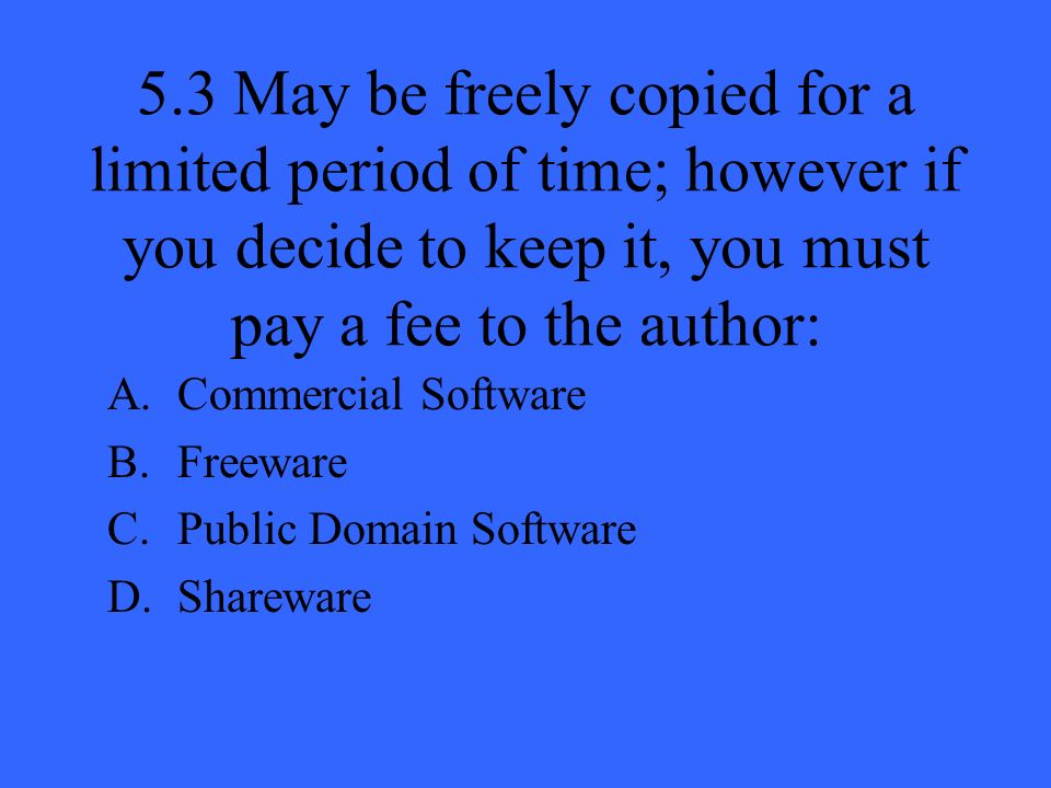5.3 May be freely copied for a limited period of time; however if you decide to keep it, you must pay a fee to the author: A.Commercial Software B.Freeware C.Public Domain Software D.Shareware