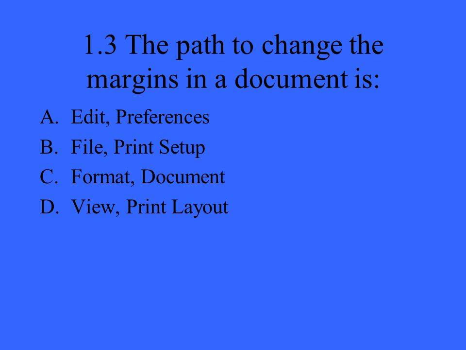 1.3 The path to change the margins in a document is: A.Edit, Preferences B.File, Print Setup C.Format, Document D.View, Print Layout