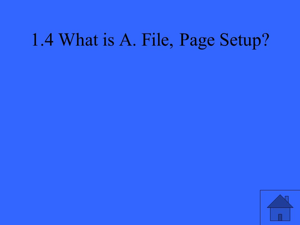 1.4 What is A. File, Page Setup
