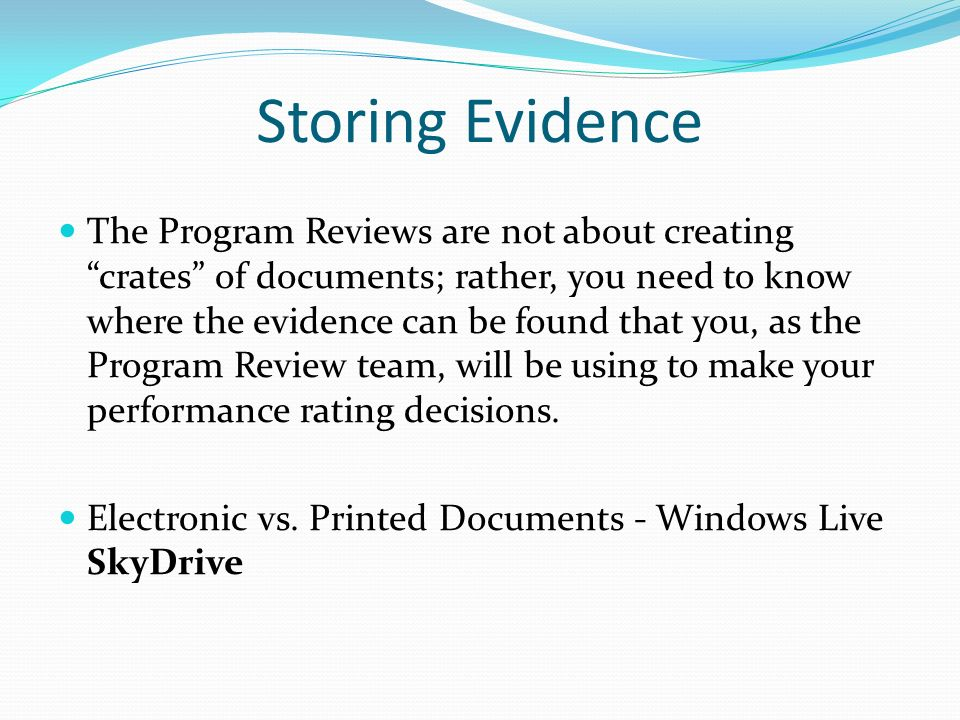 Storing Evidence The Program Reviews are not about creating crates of documents; rather, you need to know where the evidence can be found that you, as the Program Review team, will be using to make your performance rating decisions.