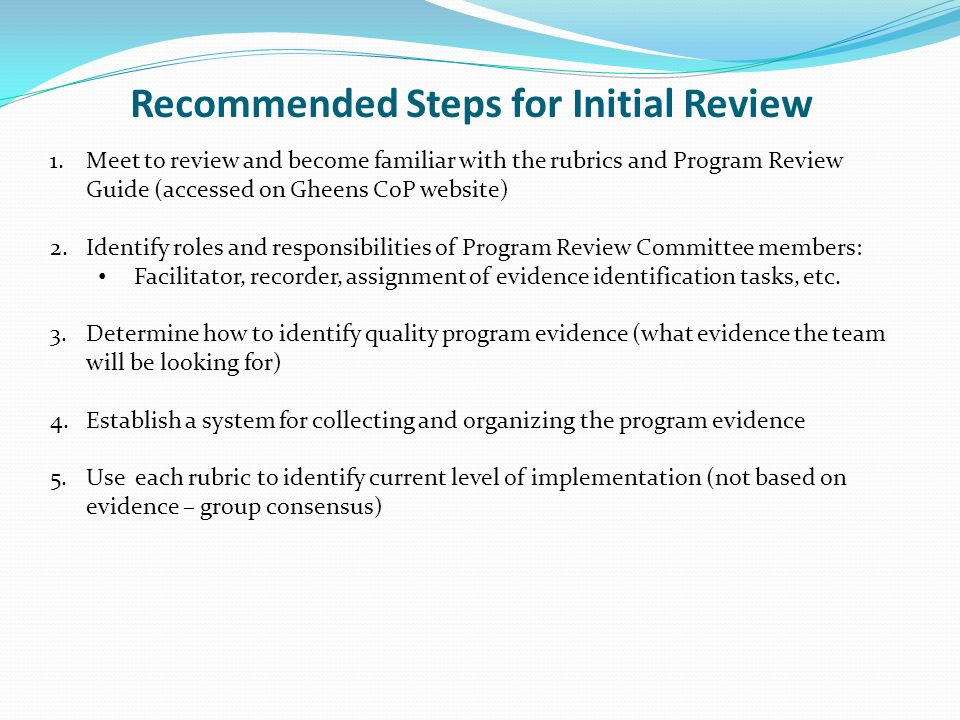 Recommended Steps for Initial Review 1.Meet to review and become familiar with the rubrics and Program Review Guide (accessed on Gheens CoP website) 2.Identify roles and responsibilities of Program Review Committee members: Facilitator, recorder, assignment of evidence identification tasks, etc.