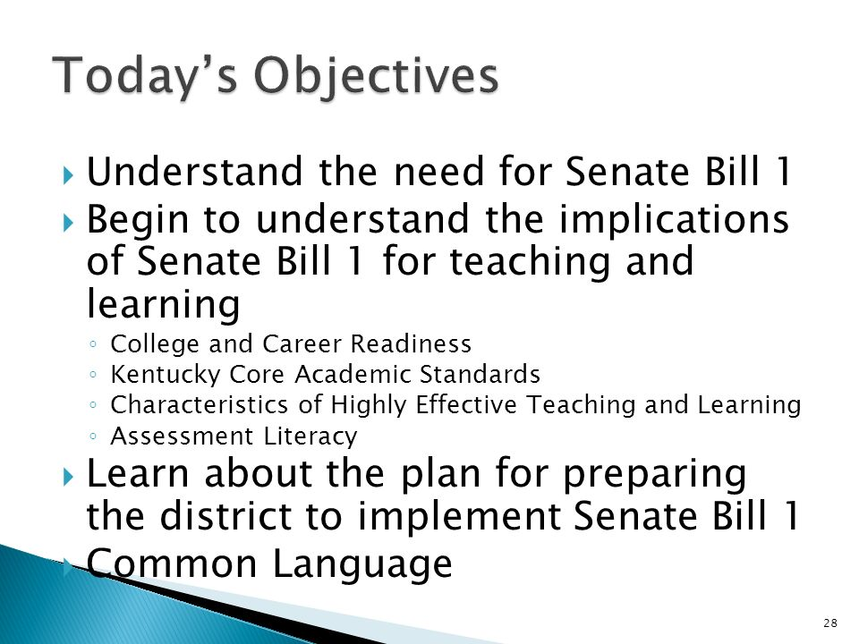 Understand the need for Senate Bill 1 Begin to understand the implications of Senate Bill 1 for teaching and learning College and Career Readiness Kentucky Core Academic Standards Characteristics of Highly Effective Teaching and Learning Assessment Literacy Learn about the plan for preparing the district to implement Senate Bill 1 Common Language 28